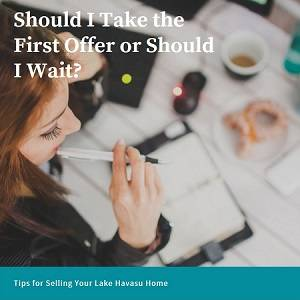 "When you receive an offer on your Havasu home within a couple of days of listing it, you might wonder ""Should I take the first offer or should I wait?"""